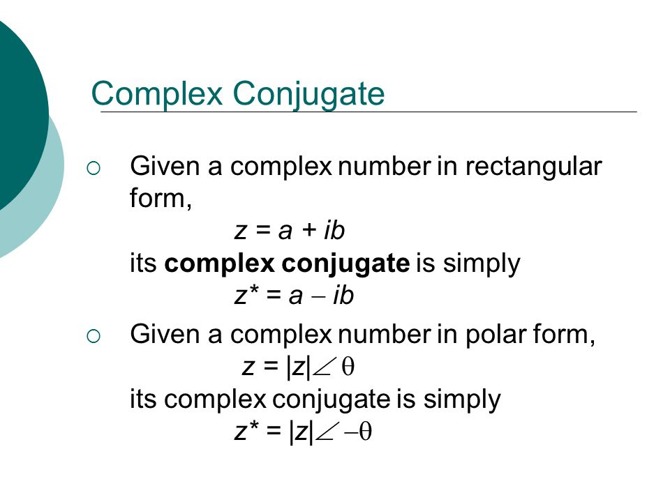 Complex Conjugate Given a complex number in rectangular form, z = a + ib its complex conjugate is simply z* = a  ib.