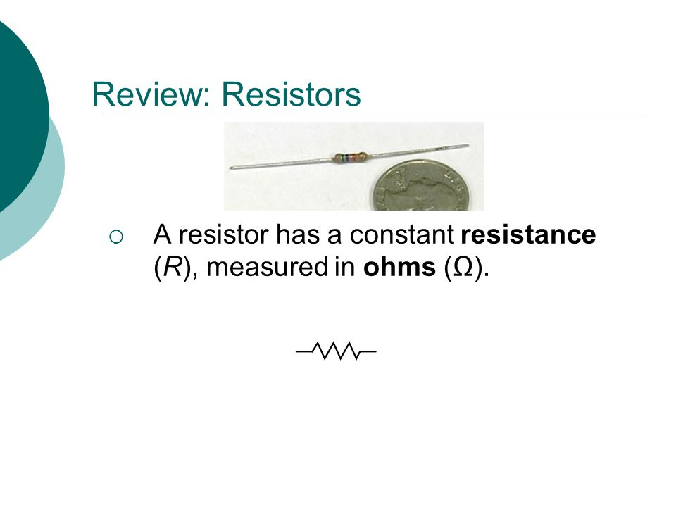 Review: Resistors A resistor has a constant resistance (R), measured in ohms (Ω).