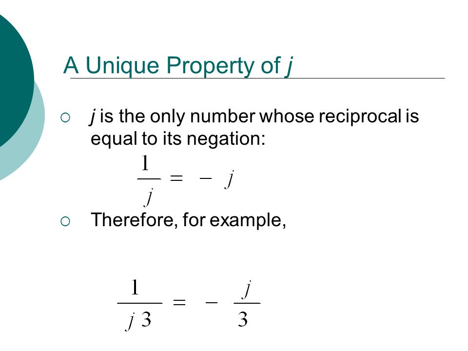A Unique Property of j j is the only number whose reciprocal is equal to its negation: Therefore, for example,
