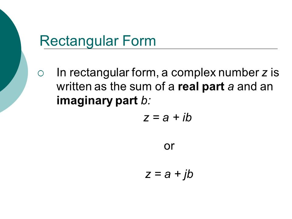 Rectangular Form In rectangular form, a complex number z is written as the sum of a real part a and an imaginary part b: