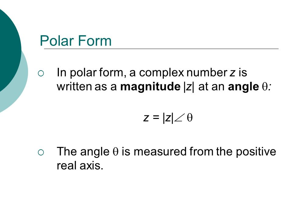 Polar Form In polar form, a complex number z is written as a magnitude |z| at an angle : z = |z| 