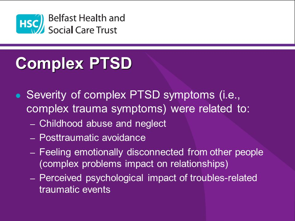 Complex PTSD Severity of complex PTSD symptoms (i.e., complex trauma symptoms) were related to: Childhood abuse and neglect.