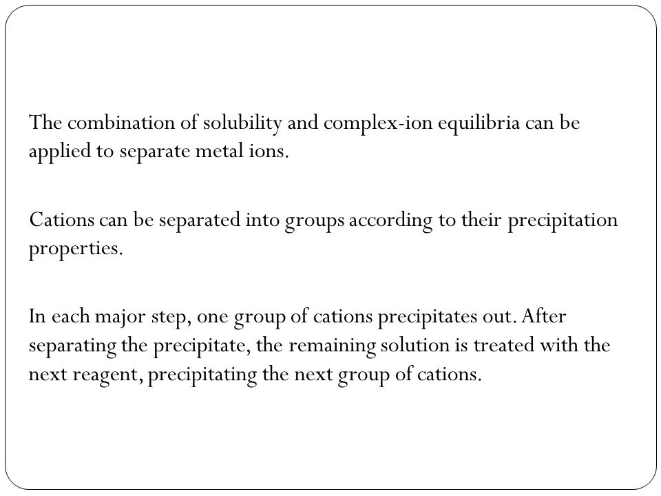 The combination of solubility and complex-ion equilibria can be applied to separate metal ions.