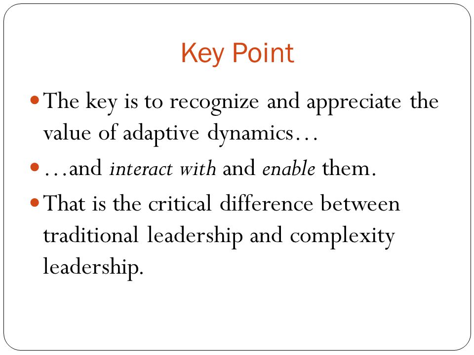 Key Point The key is to recognize and appreciate the value of adaptive dynamics… …and interact with and enable them.