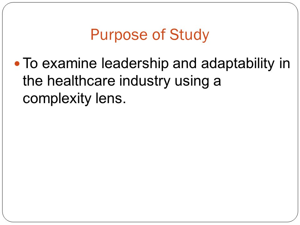 Purpose of Study To examine leadership and adaptability in the healthcare industry using a complexity lens.