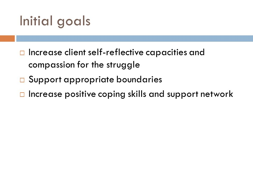 Initial goals Increase client self-reflective capacities and compassion for the struggle. Support appropriate boundaries.