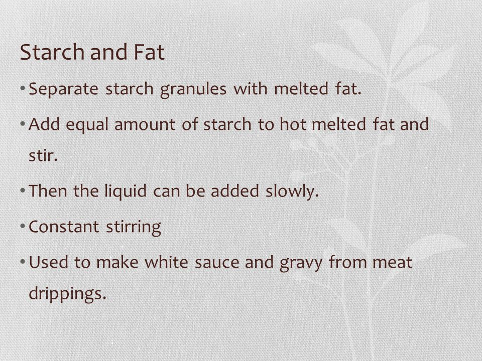 Starch and Fat Separate starch granules with melted fat.