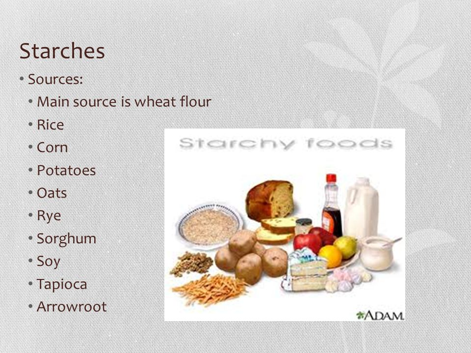 Starches Sources: Main source is wheat flour Rice Corn Potatoes Oats