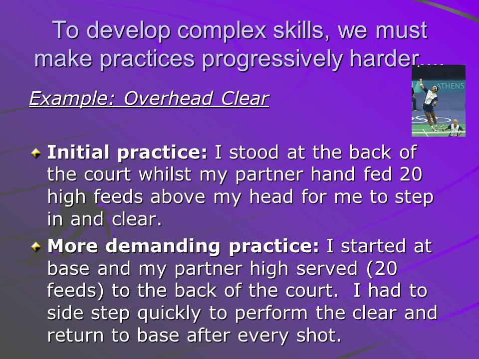 To develop complex skills, we must make practices progressively harder....