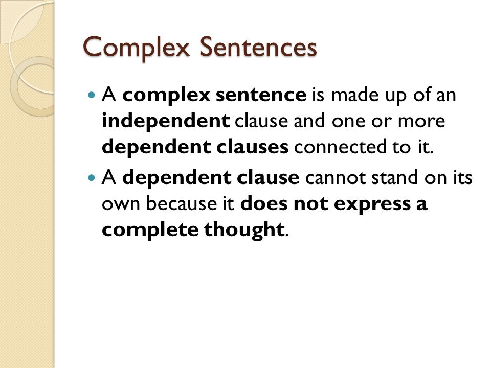 Complex Sentences A complex sentence is made up of an independent clause and one or more dependent clauses connected to it.