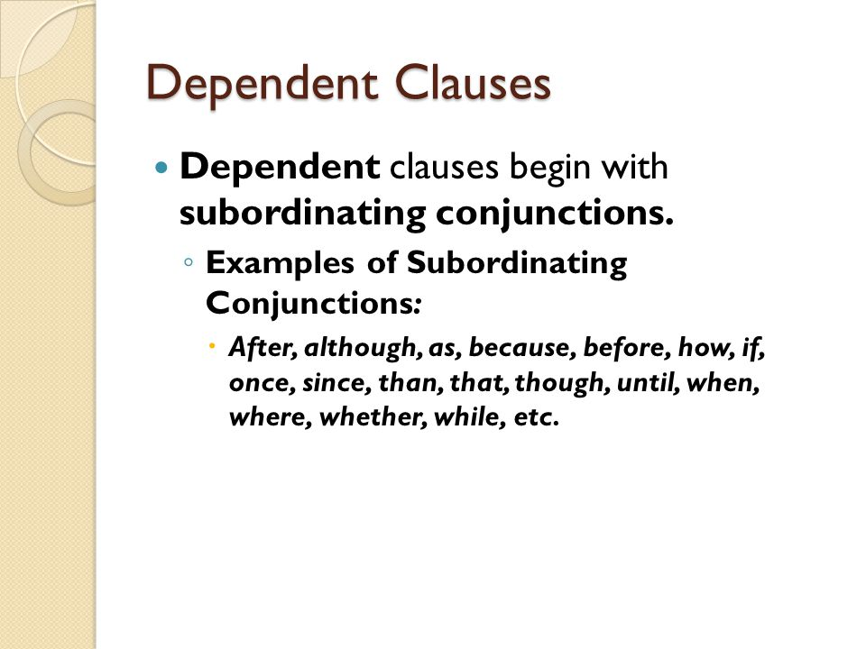 Dependent Clauses Dependent clauses begin with subordinating conjunctions. Examples of Subordinating Conjunctions: