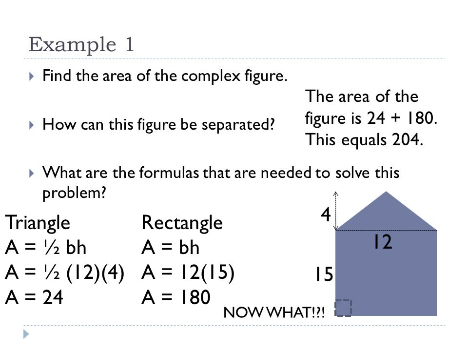 Example 1 4 Triangle A = ½ bh A = ½ (12)(4) A = 24 Rectangle A = bh