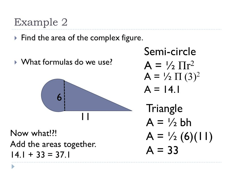 Semi-circle A = ½ Πr2 Triangle A = ½ bh A = ½ (6)(11) A = 33 Example 2