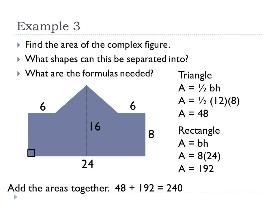 Example 3 6 6 16 8 24 Triangle A = ½ bh A = ½ (12)(8) A = 48 Rectangle