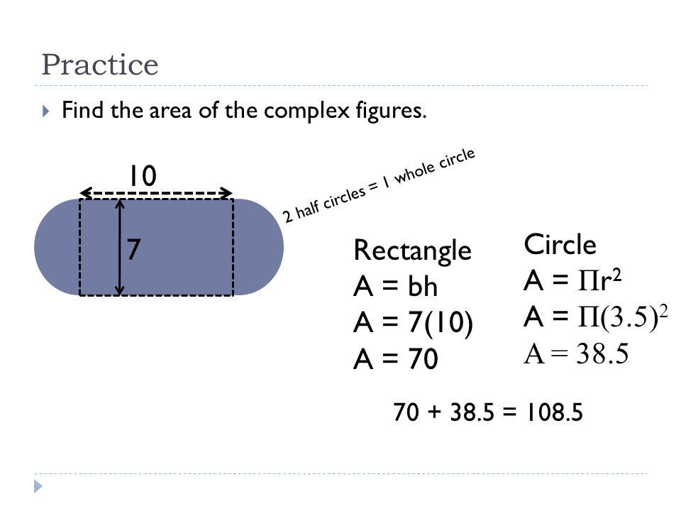 Practice 10 Circle A = Πr2 A = Π(3.5)2 A = 38.5 7 Rectangle A = bh