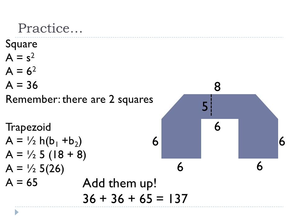 Practice… 8 5 6 6 6 6 6 Add them up! 36 + 36 + 65 = 137 Square A = s2