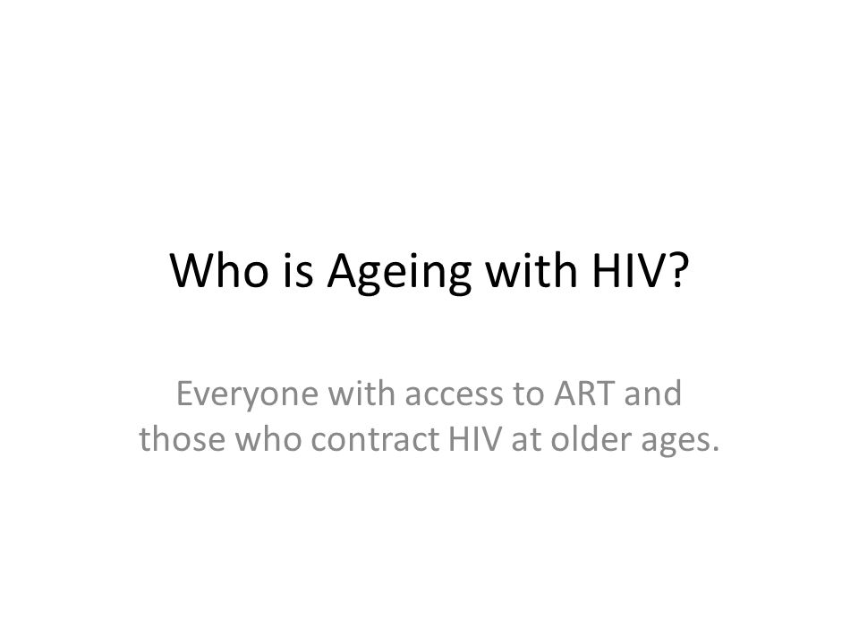 Everyone with access to ART and those who contract HIV at older ages.