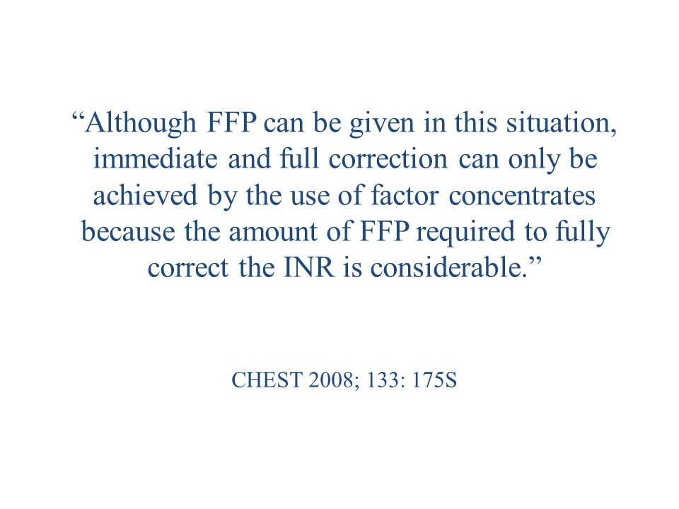 Although FFP can be given in this situation, immediate and full correction can only be achieved by the use of factor concentrates because the amount of FFP required to fully correct the INR is considerable. CHEST 2008; 133: 175S