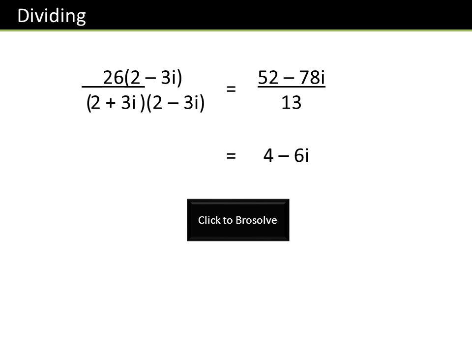 Dividing __26__ 2 + 3i (2 – 3i) ( )(2 – 3i) 52 – 78i 13 = = 4 – 6i