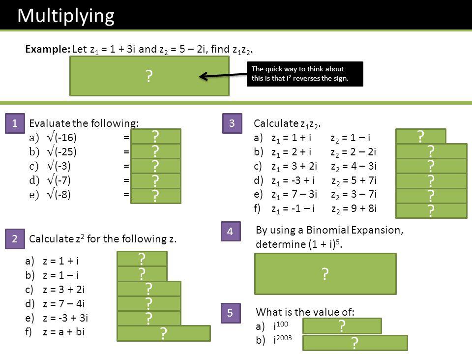 Multiplying Example: Let z1 = 1 + 3i and z2 = 5 – 2i, find z1z2. (1 + 3i)(5 – 2i) = 5 – 2i + 5i – 6i2.