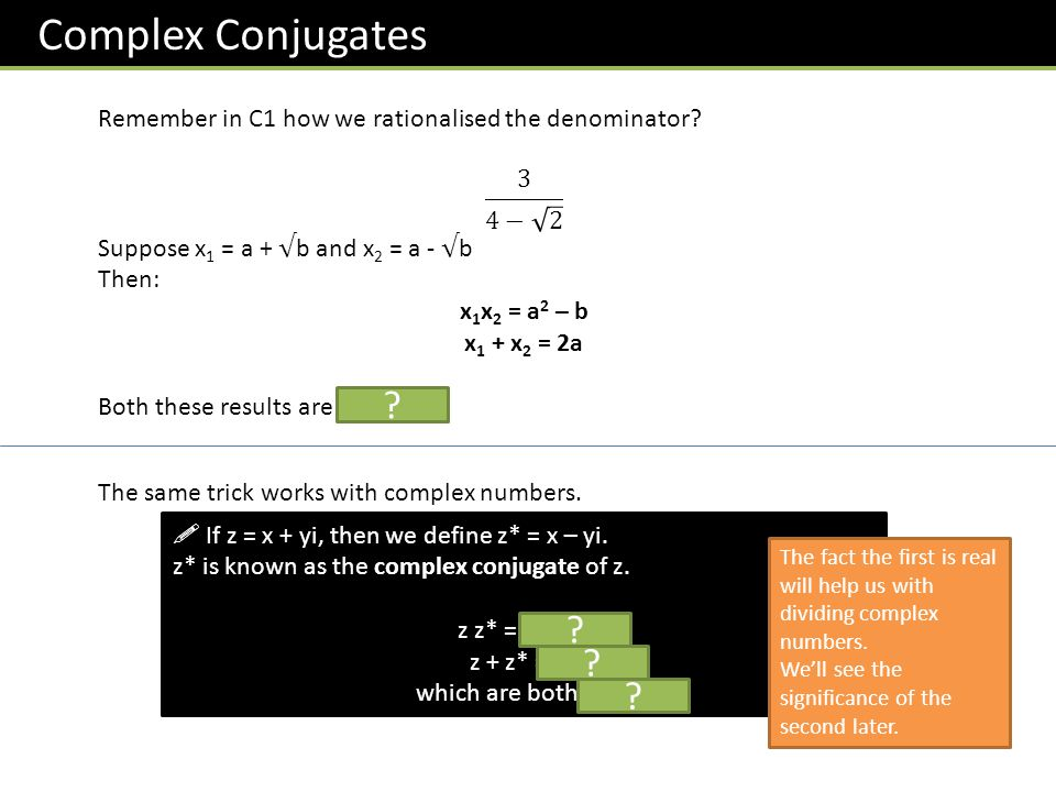 Complex Conjugates Remember in C1 how we rationalised the denominator 3 4− 2. Suppose x1 = a + √b and x2 = a - √b.