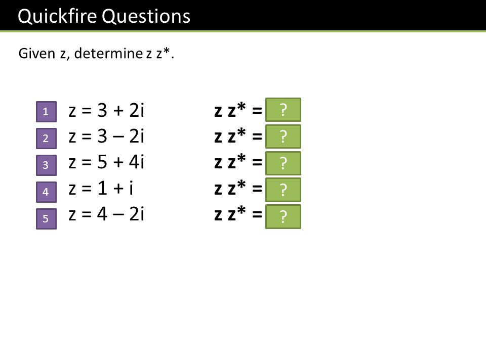 Quickfire Questions z = 3 + 2i z z* = 13 z = 3 – 2i z z* = 13