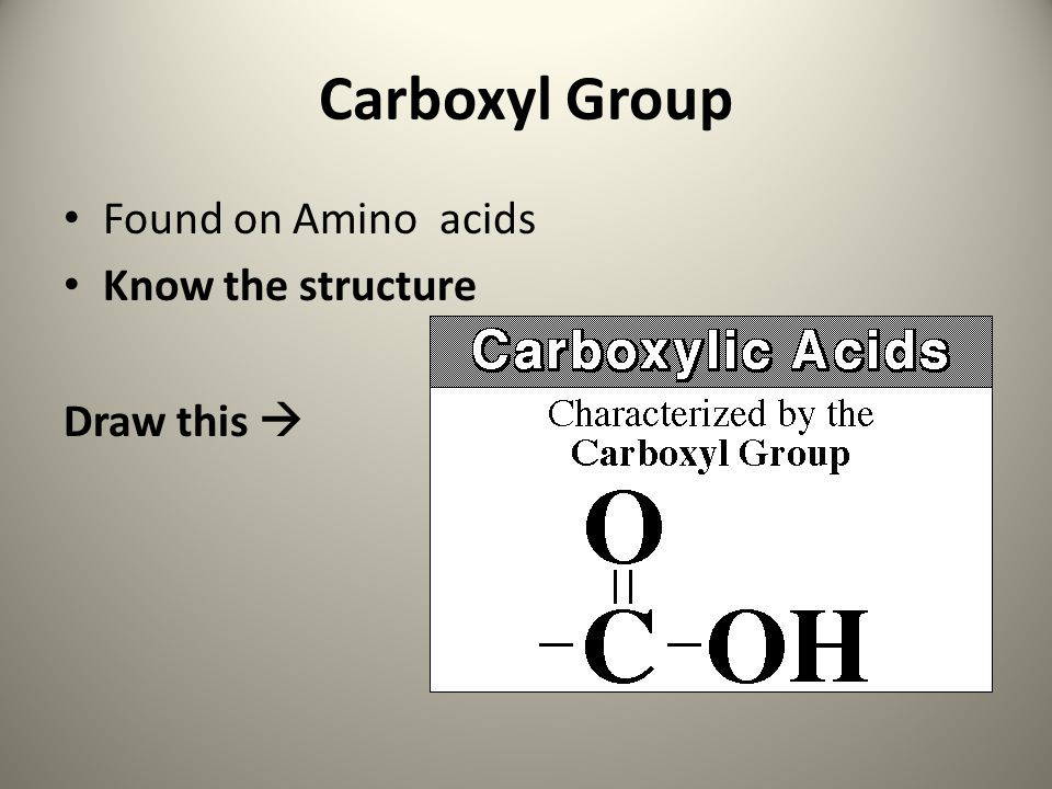 Carboxyl Group Found on Amino acids Know the structure Draw this 