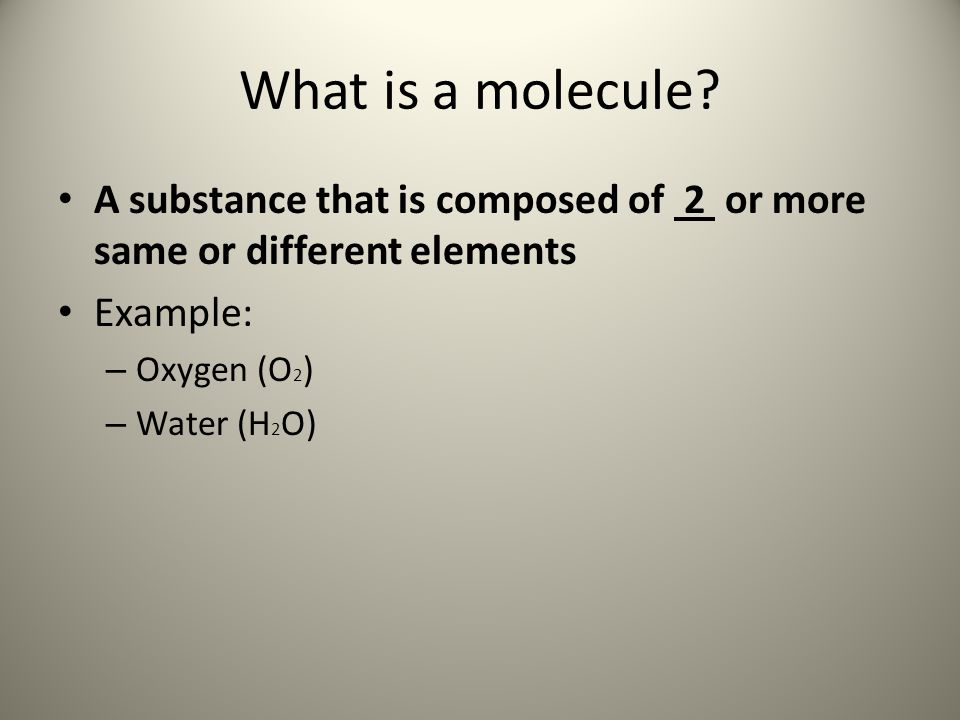 What is a molecule A substance that is composed of 2 or more same or different elements. Example: