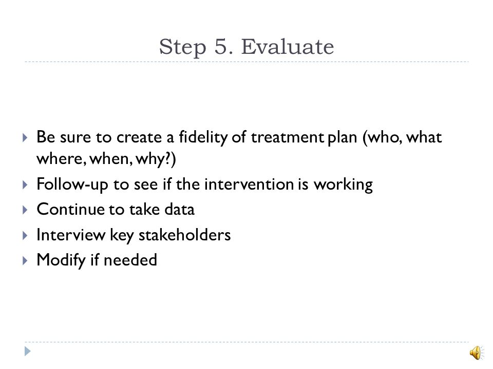 Step 5. Evaluate Be sure to create a fidelity of treatment plan (who, what where, when, why ) Follow-up to see if the intervention is working.