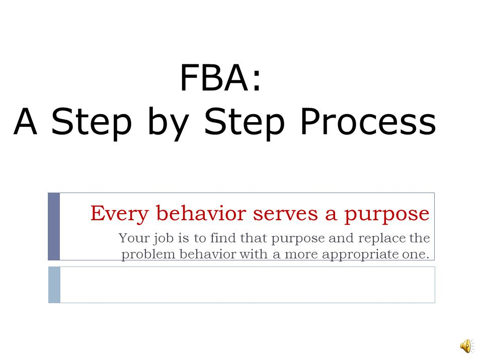 FBA: A Step by Step Process Every behavior serves a purpose