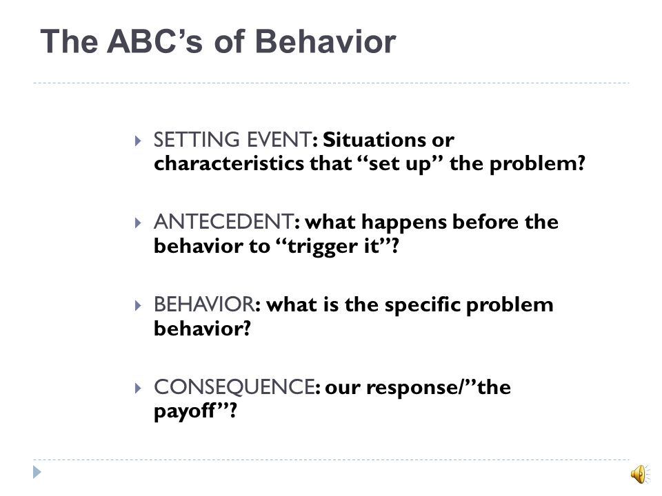 The ABC's of Behavior SETTING EVENT: Situations or characteristics that set up the problem