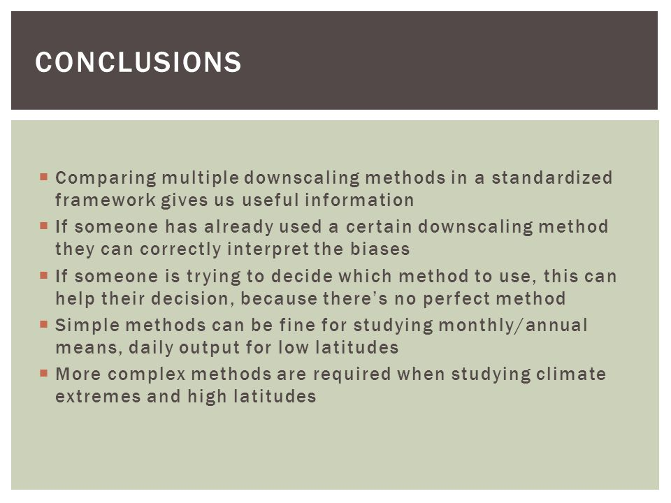 conclusions Comparing multiple downscaling methods in a standardized framework gives us useful information.