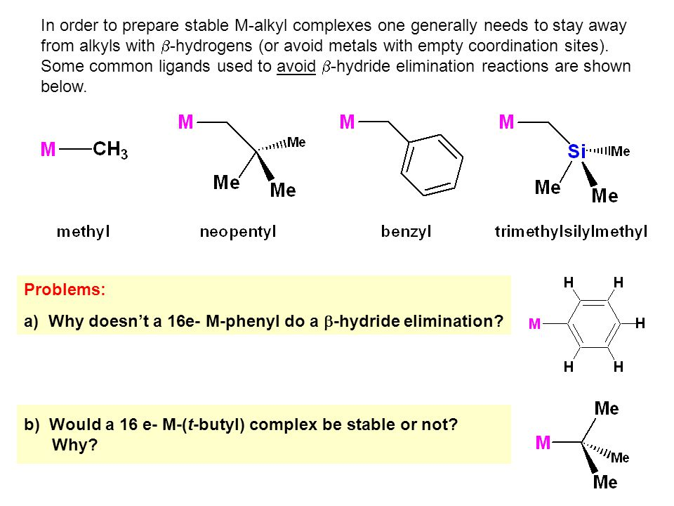 In order to prepare stable M-alkyl complexes one generally needs to stay away from alkyls with b-hydrogens (or avoid metals with empty coordination sites). Some common ligands used to avoid b-hydride elimination reactions are shown below.