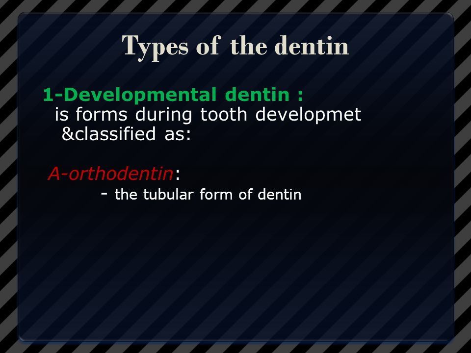 Types of the dentin 1-Developmental dentin : is forms during tooth developmet &classified as: A-orthodentin: - the tubular form of dentin