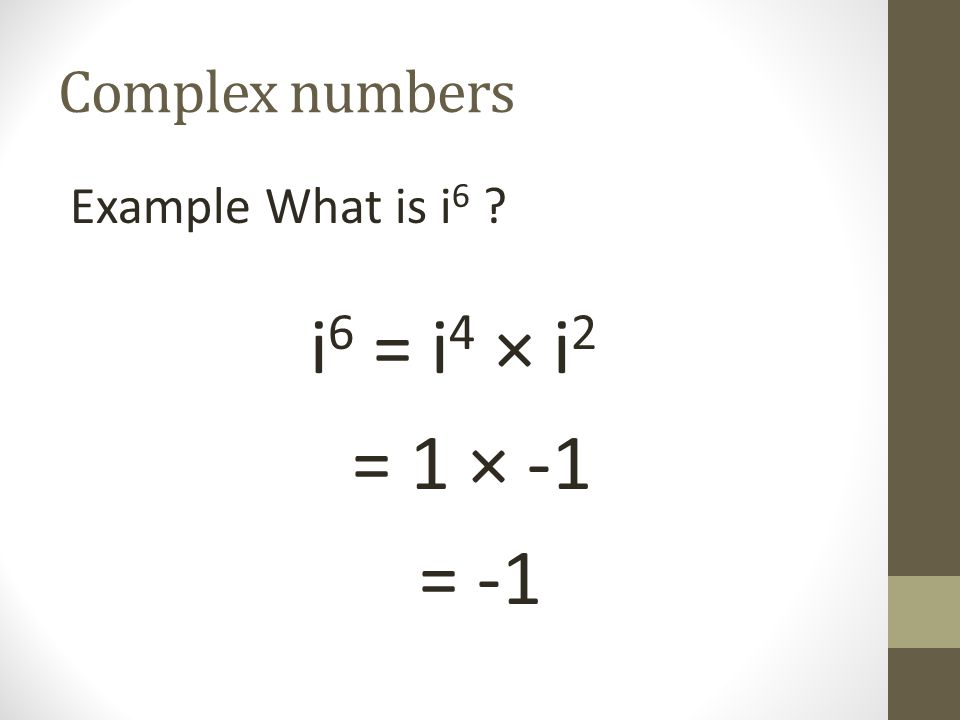 Complex numbers Example What is i6 i6 = i4 × i2 = 1 × -1 = -1