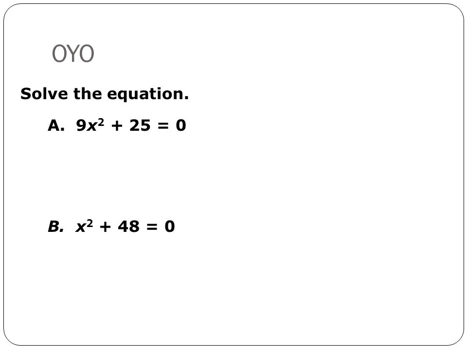 OYO Solve the equation. A. 9x2 + 25 = 0 B. x2 + 48 = 0