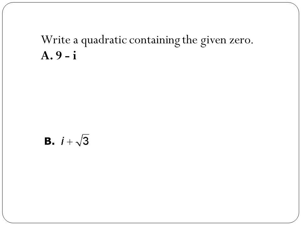 Write a quadratic containing the given zero. A. 9 - i