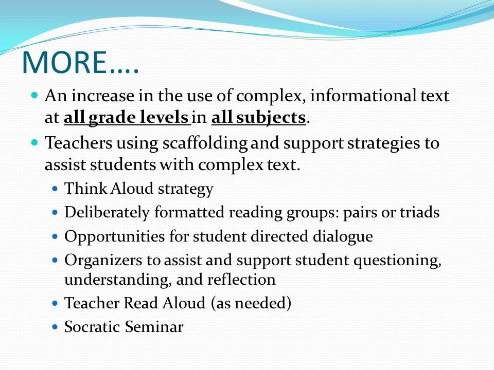 MORE…. An increase in the use of complex, informational text at all grade levels in all subjects.
