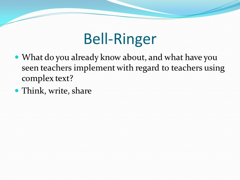 Bell-Ringer What do you already know about, and what have you seen teachers implement with regard to teachers using complex text