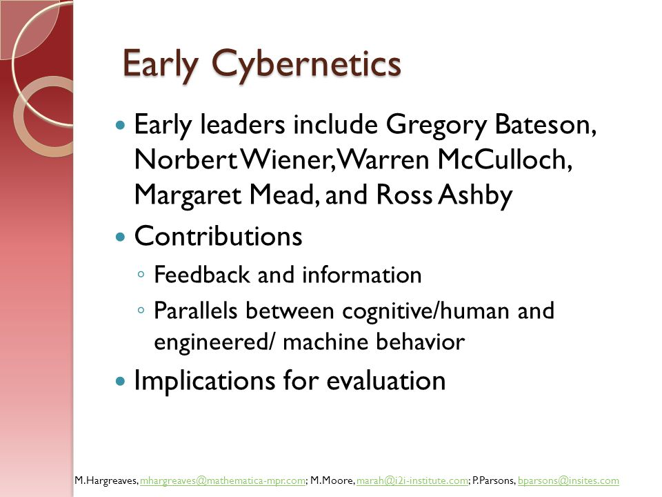 Early Cybernetics Early leaders include Gregory Bateson, Norbert Wiener, Warren McCulloch, Margaret Mead, and Ross Ashby.