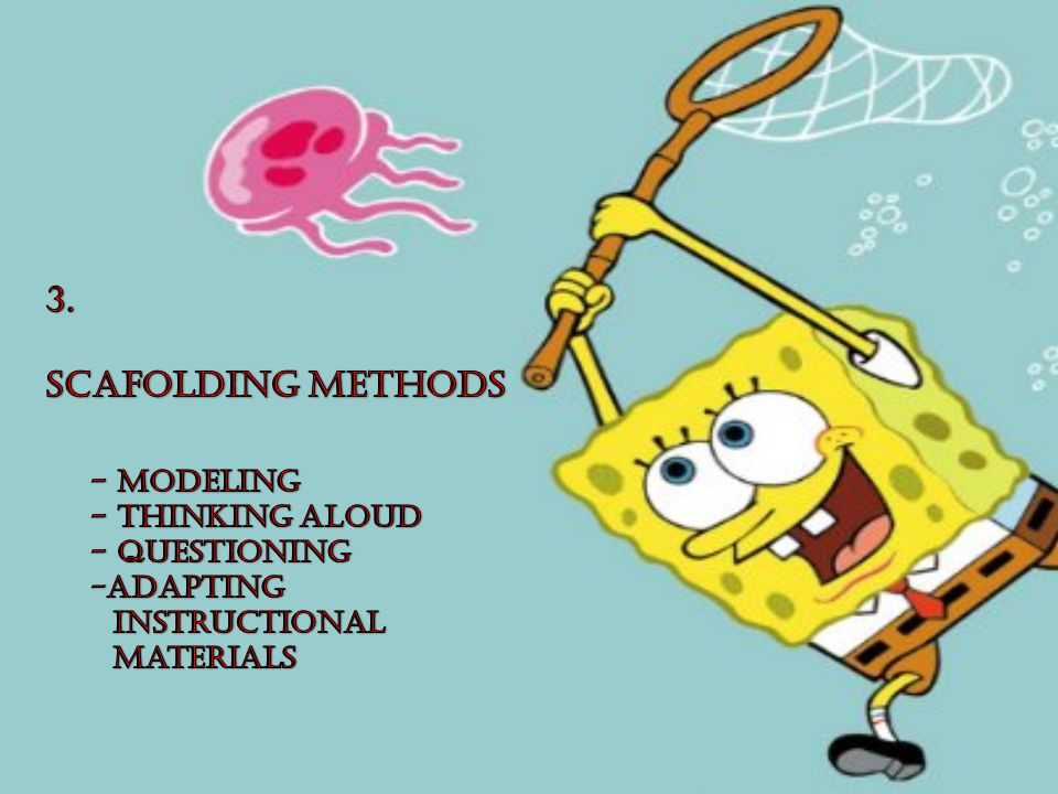 3. SCAFOLDING METHODS - Modeling - Thinking aloud - Questioning