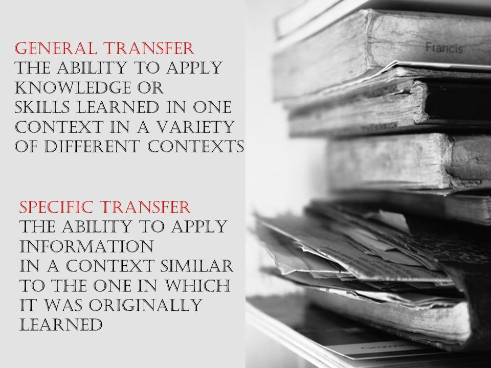 GENERAL TRANSFER THE ABILITY TO APPLY. KNOWLEDGE OR. SKILLS LEARNED IN ONE. CONTEXT IN A VARIETY.