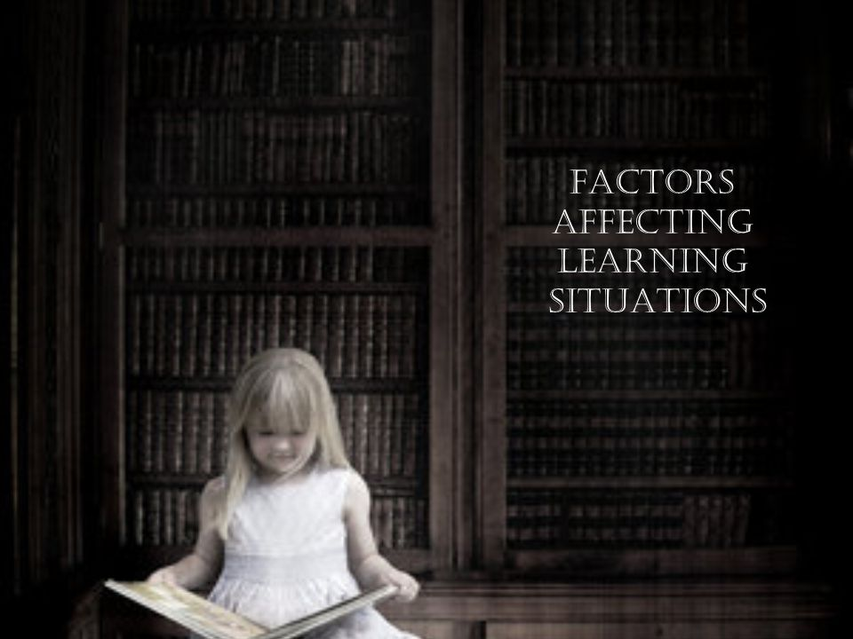 FACTORS AFFECTING LEARNING SITUATIONS