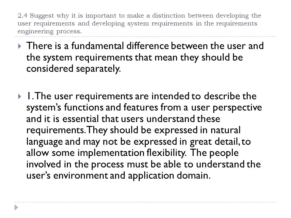 2.4 Suggest why it is important to make a distinction between developing the user requirements and developing system requirements in the requirements engineering process.