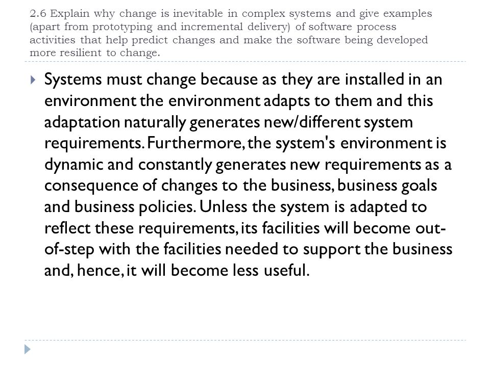 2.6 Explain why change is inevitable in complex systems and give examples (apart from prototyping and incremental delivery) of software process activities that help predict changes and make the software being developed more resilient to change.