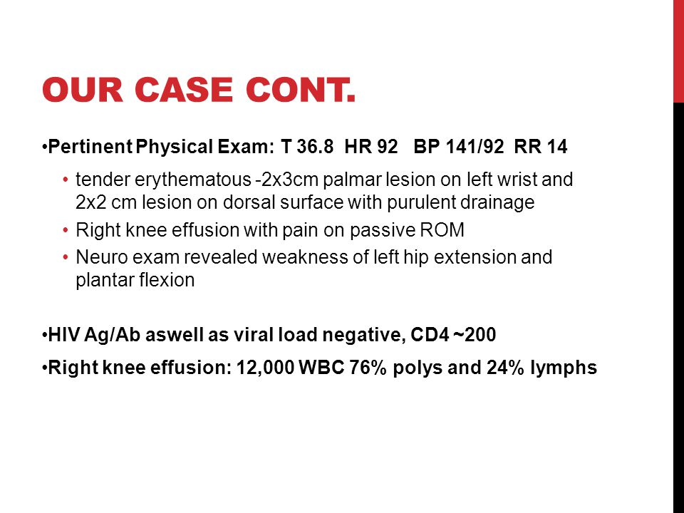 Our Case Cont. Pertinent Physical Exam: T 36.8 HR 92 BP 141/92 RR 14