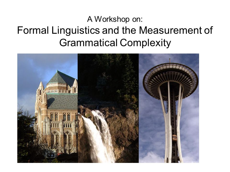 A Workshop on: Formal Linguistics and the Measurement of Grammatical Complexity