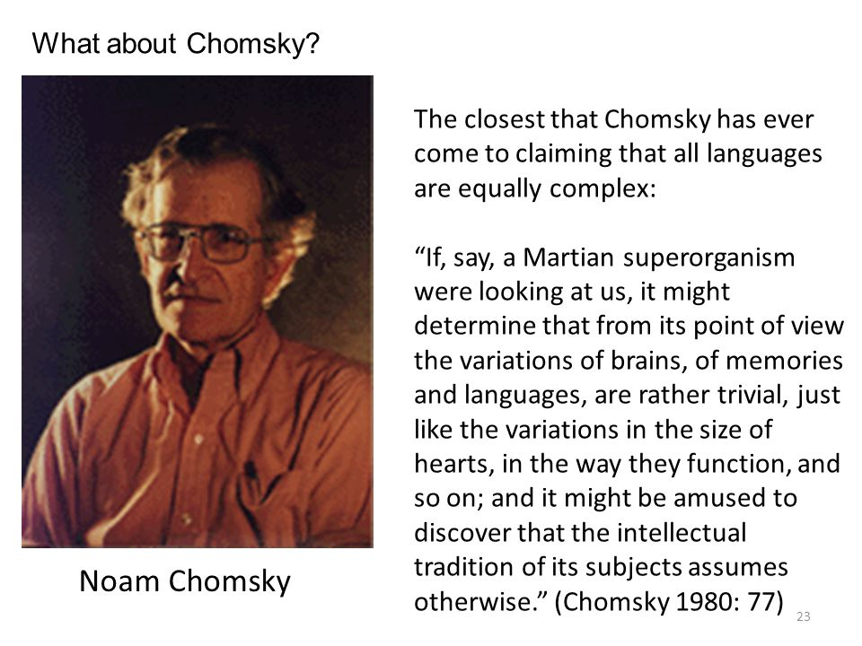 What about Chomsky The closest that Chomsky has ever come to claiming that all languages are equally complex: