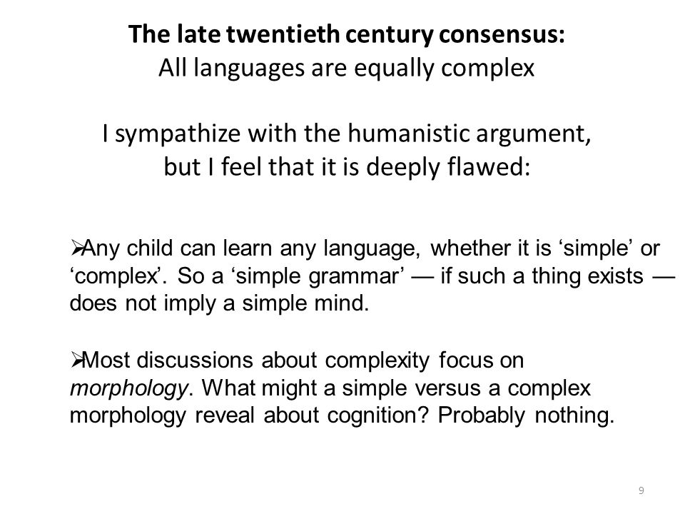 The late twentieth century consensus: All languages are equally complex I sympathize with the humanistic argument, but I feel that it is deeply flawed: