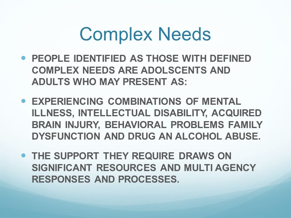 Complex Needs PEOPLE IDENTIFIED AS THOSE WITH DEFINED COMPLEX NEEDS ARE ADOLSCENTS AND ADULTS WHO MAY PRESENT AS: